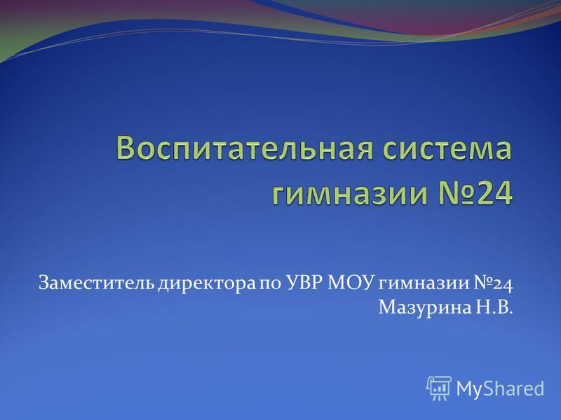 Заместитель директора по УВР МОУ гимназии 24 Мазурина Н.В.