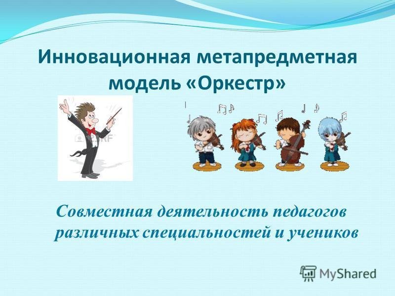Инновационная метапредметная модель «Оркестр» Совместная деятельность педагогов различных специальностей и учеников