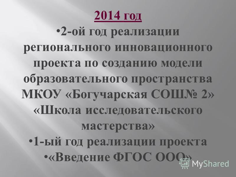 2014 год 2- ой год реализации регионального инновационного проекта по созданию модели образовательного пространства МКОУ « Богучарская СОШ 2» « Школа исследовательского мастерства » 1- ый год реализации проекта « Введение ФГОС ООО »