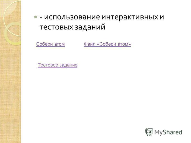 - использование интерактивных и тестовых заданий Собери атом Тестовое задание Файл «Собери атом»