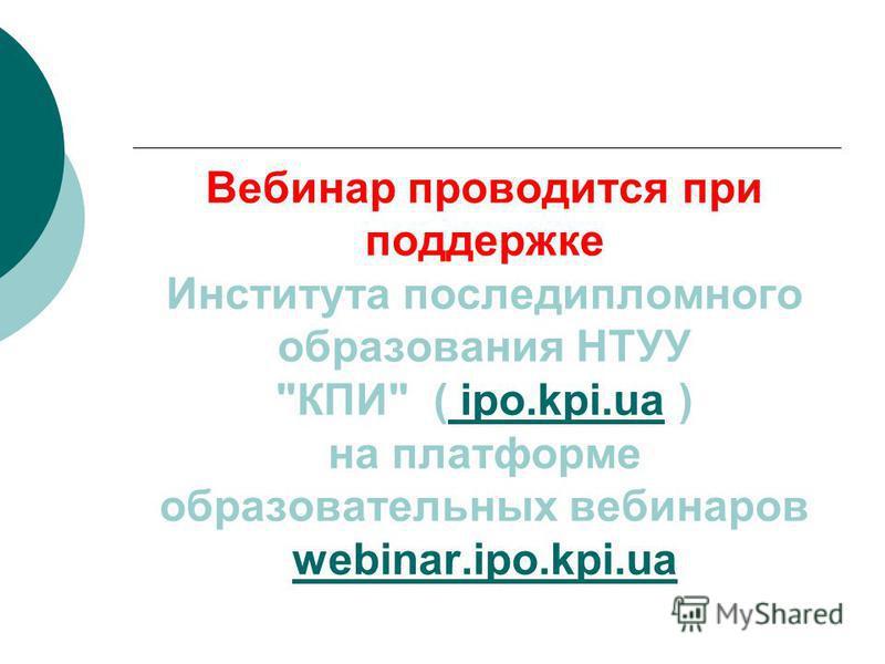 Вебинар проводится при поддержке Института последипломного образования НТУУ КПИ ( ipo.kpi.ua ) на платформе образовательных вебинаров webinar.ipo.kpi.ua ipo.kpi.ua webinar.ipo.kpi.ua