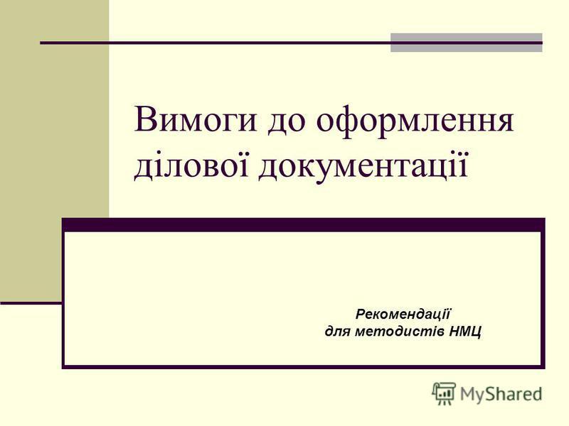 Вимоги до оформлення ділової документації Рекомендації для методистів НМЦ
