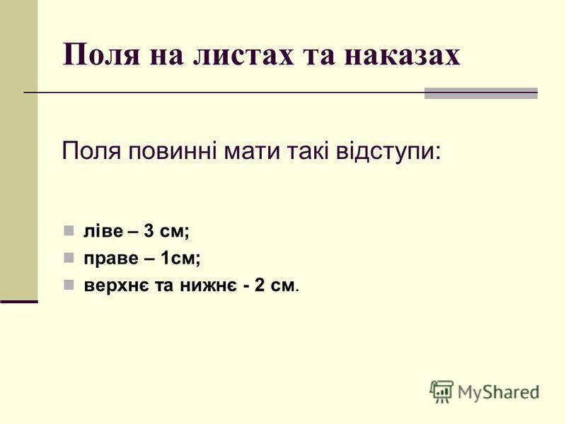 Поля на листах та наказах ліве – 3 см; праве – 1см; верхнє та нижнє - 2 см. Поля повинні мати такі відступи:
