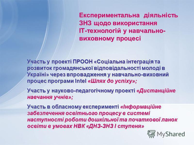 Експериментальна діяльність ЗНЗ щодо використання ІТ-технологій у навчально- виховному процесі Участь у проекті ПРООН «Соціальна інтеграція та розвиток громадянської відповідальності молоді в Україні» через впровадження у навчально-виховний процес пр