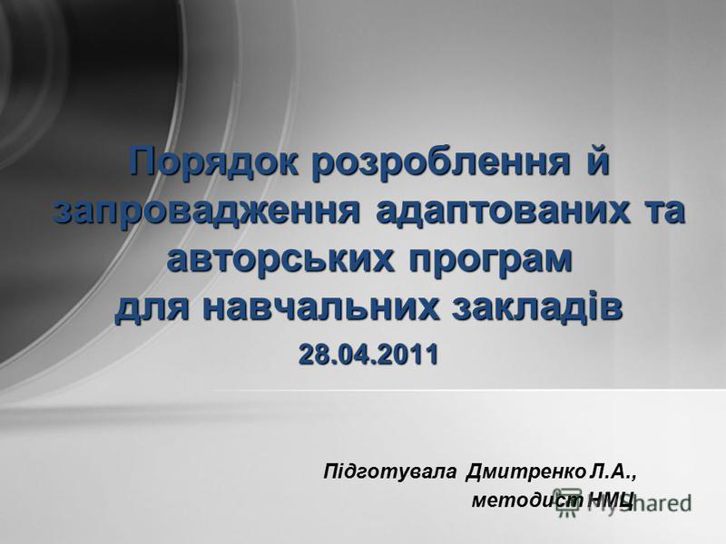 Підготувала Дмитренко Л.А., методист НМЦ Порядок розроблення й запровадження адаптованих та авторських програм для навчальних закладів 28.04.2011