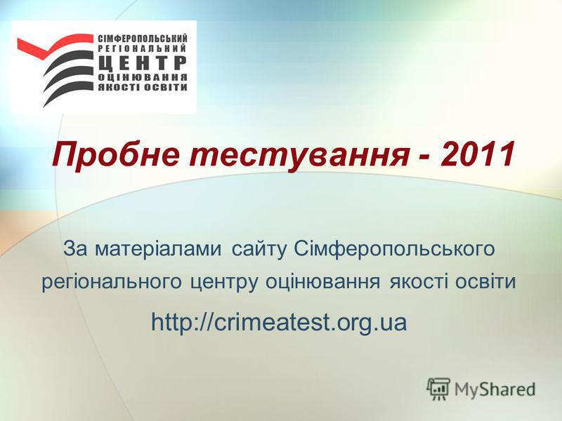 Пробне тестування - 2011 За матеріалами сайту Сімферопольського регіонального центру оцінювання якості освіти http://crimeatest.org.ua