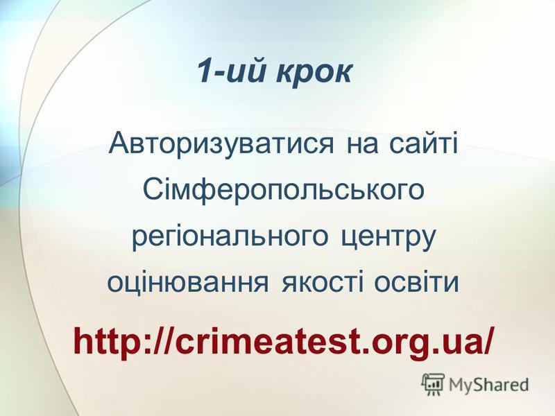 1-ий крок Авторизуватися на сайті Сімферопольського регіонального центру оцінювання якості освіти http://crimeatest.org.ua/