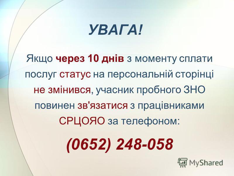 УВАГА! Якщо через 10 днів з моменту сплати послуг статус на персональній сторінці не змінився, учасник пробного ЗНО повинен зв'язатися з працівниками СРЦОЯО за телефоном: (0652) 248-058