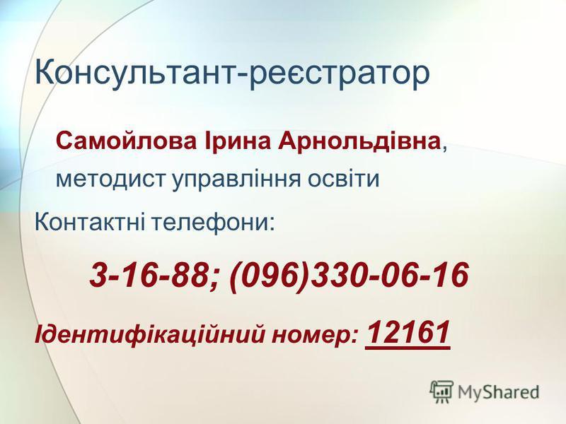 Консультант-реєстратор Самойлова Ірина Арнольдівна, методист управління освіти Контактні телефони: 3-16-88; (096)330-06-16 Ідентифікаційний номер: 12161