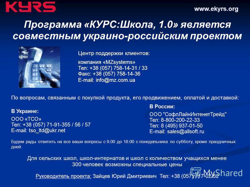 Программа «КУРС:Школа, 1.0» является совместным украино-российским проектом Центр поддержки клиентов: компания «MZsystems» Тел: +38 (057) 758-14-31 / 33 Факс: +38 (057) 758-14-36 E-mail: info@mz.com.ua В Украине: ООО «ТСО» Тел: +38 (057) 71-91-355 /