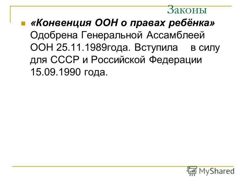 Законы «Конвенция ООН о правах ребёнка» Одобрена Генеральной Ассамблеей ООН 25.11.1989 года. Вступила в силу для СССР и Российской Федерации 15.09.1990 года.