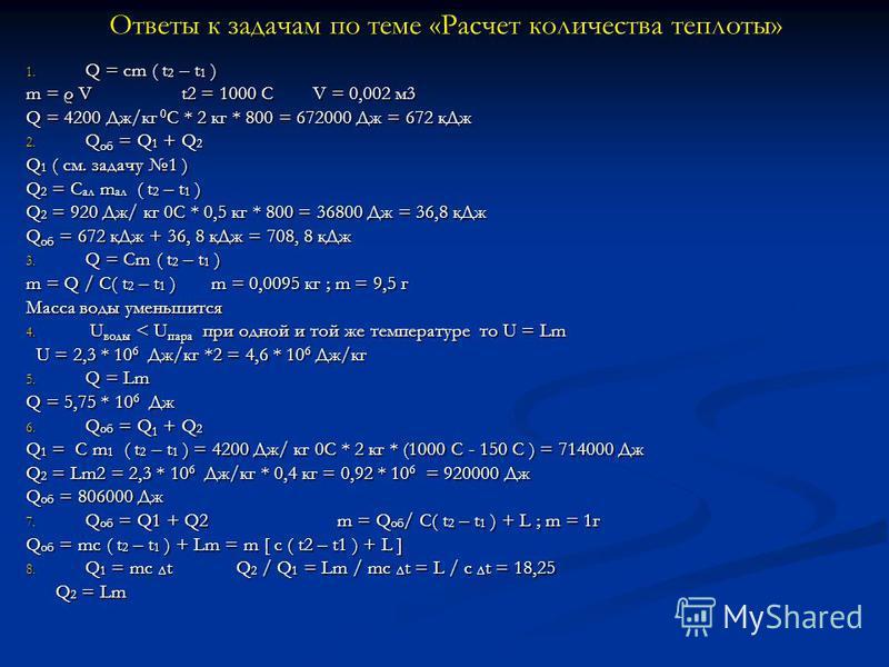 Ответы к задачам по теме «Расчет количества теплоты» 1. Q = cm ( t 2 – t 1 ) m = ρ V t2 = 1000 C V = 0,002 м 3 Q = 4200 Дж/кг 0 С * 2 кг * 800 = 672000 Дж = 672 к Дж 2. Q об = Q 1 + Q 2 Q 1 ( см. задачу 1 ) Q 2 = C ал m ал ( t 2 – t 1 ) Q 2 = 920 Дж/