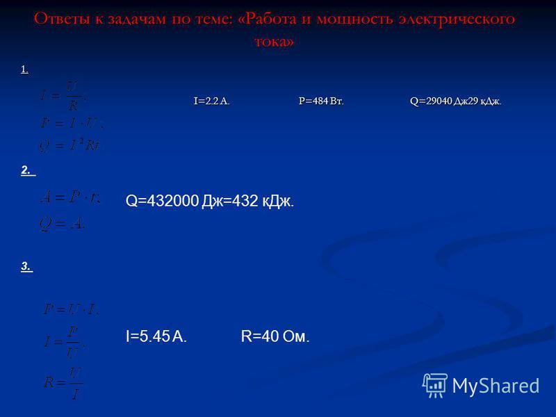 Ответы к задачам по теме: «Работа и мощность электрического тока» 1. I=2.2 A.P=484 Bт.Q=29040 Дж 29 к Дж. I=2.2 A.P=484 Bт.Q=29040 Дж 29 к Дж. 2. Q=432000 Дж=432 к Дж. 3. I=5.45 A. R=40 Oм.