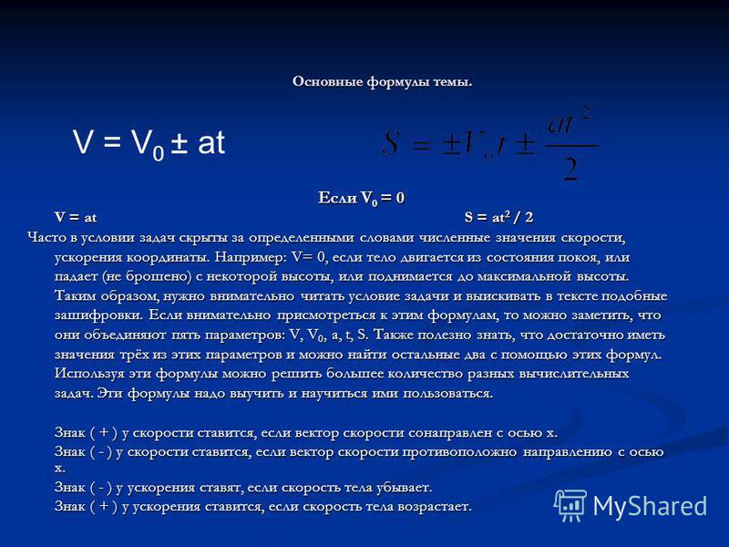 Основные формулы темы. Если V 0 = 0 V = atS = at 2 / 2 V = atS = at 2 / 2 Часто в условии задач скрыты за определенными словами численные значения скорости, ускорения координаты. Например: V= 0, если тело двигается из состояния покоя, или падает (не