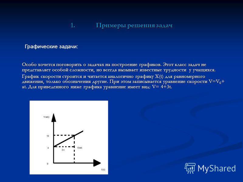 1. Примеры решения задач Особо хочется поговорить о задачах на построение графиков. Этот класс задач не представляет особой сложности, но всегда вызывает известные трудности у учащихся. График скорости строится и читается аналогично графику X(t) для