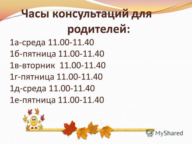 Часы консультаций для родителей: 1 а-среда 11.00-11.40 1 б-пятница 11.00-11.40 1 в-вторник 11.00-11.40 1 г-пятница 11.00-11.40 1 д-среда 11.00-11.40 1 е-пятница 11.00-11.40