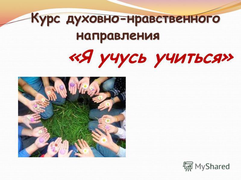 Курс духовно-нравственного направления Курс духовно-нравственного направления «Я учусь учиться»