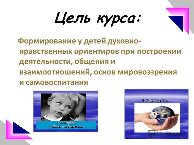 Цель курса: Формирование у детей духовно- нравственных ориентиров при построении деятельности, общения и взаимоотношений, основ мировоззрения и самовоспитания 12