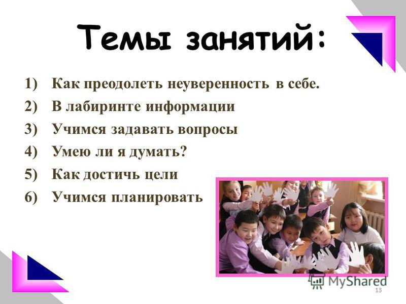 Темы занятий: 1)Как преодолеть неуверенность в себе. 2)В лабиринте информации 3)Учимся задавать вопросы 4)Умею ли я думать? 5)Как достичь цели 6)Учимся планировать 13