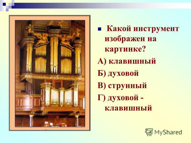 Какой инструмент изображен на картинке? А) клавишный Б) духовой В) струнный Г) духовой - клавишный