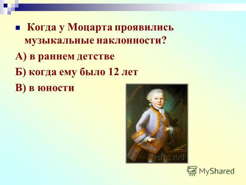 Когда у Моцарта проявились музыкальные наклонности? А) в раннем детстве Б) когда ему было 12 лет В) в юности