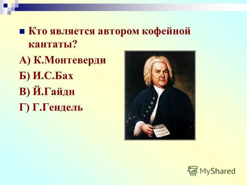 Кто является автором кофейной кантаты? А) К.Монтеверди Б) И.С.Бах В) Й.Гайдн Г) Г.Гендель
