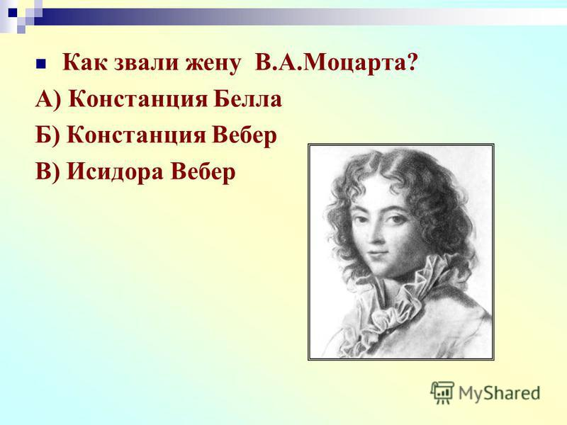 Как звали жену В.А.Моцарта? А) Констанция Белла Б) Констанция Вебер В) Исидора Вебер