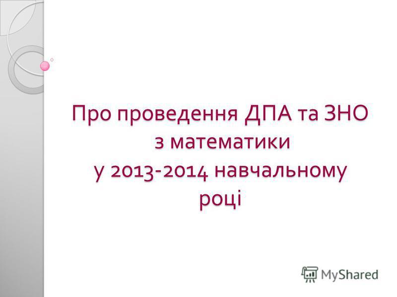 Про проведення ДПА та ЗНО з математики у 2013-2014 навчальному році