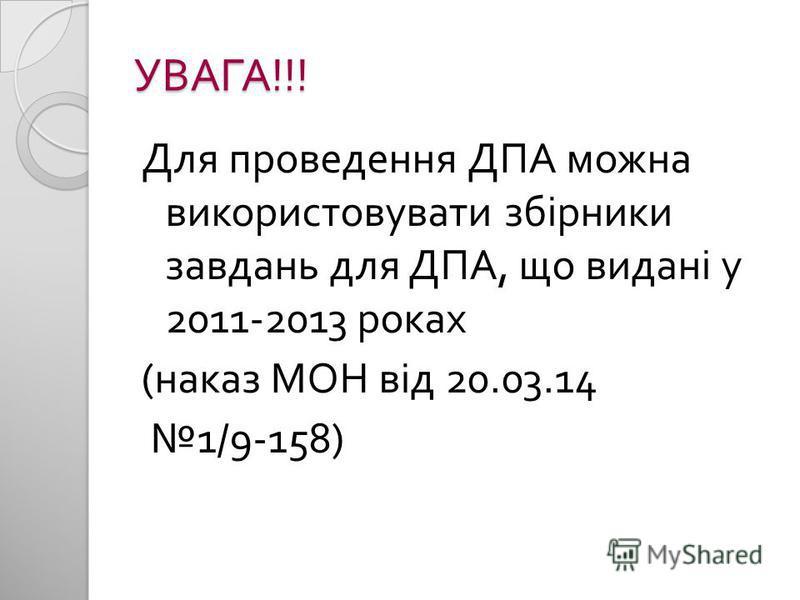 УВАГА !!! Для проведення ДПА можна використовувати збірники завдань для ДПА, що видані у 2011-2013 роках ( наказ МОН від 20.03.14 1/9-158)