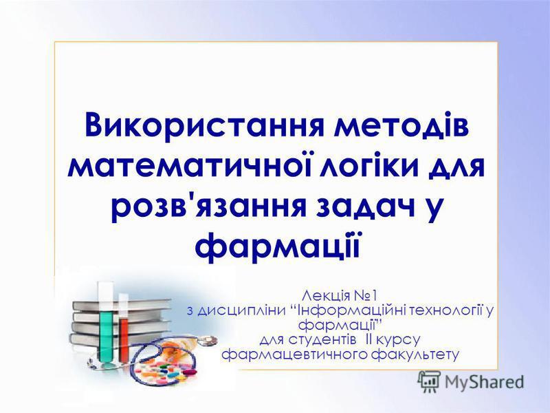 Використання методів математичної логіки для розв'язання задач у фармації Лекція 1 з дисципліни Інформаційні технології у фармації для студентів ІІ курсу фармацевтичного факультету