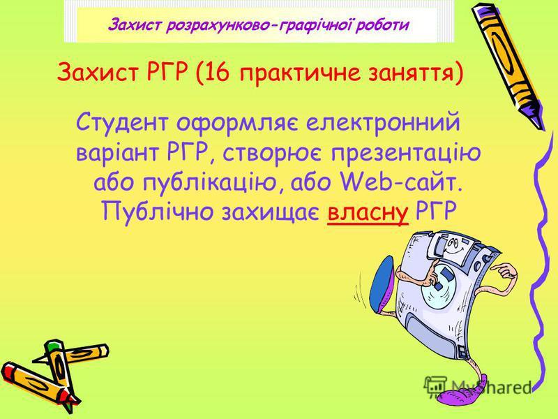 Захист РГР (16 практичне заняття) Студент оформляє електронний варіант РГР, створює презентацію або публікацію, або Web-сайт. Публічно захищає власну РГР Захист розрахунково-графічної роботи