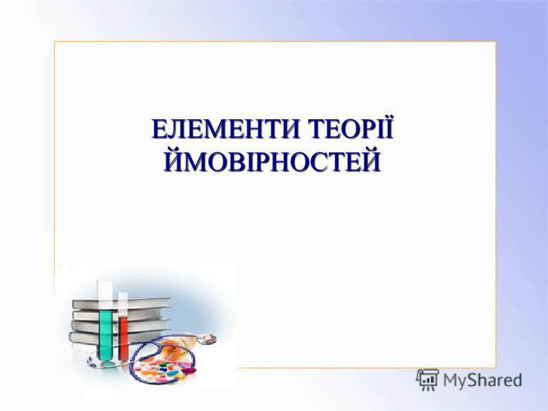 ЕЛЕМЕНТИ ТЕОРІЇ ЙМОВІРНОСТЕЙ