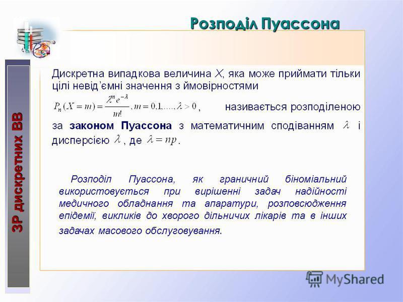 РозподілПуассона Розподіл Пуассона ЗР дискретних ВВ ЗР дискретних ВВ Розподіл Пуассона, як граничний біноміальний використовується при вирішенні задач надійності медичного обладнання та апаратури, розповсюдження епідемії, викликів до хворого дільничи