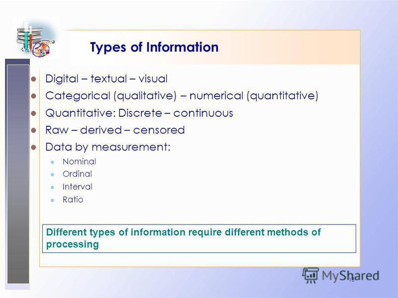 18 Types of Information Digital – textual – visual Categorical (qualitative) – numerical (quantitative) Quantitative: Discrete – continuous Raw – derived – censored Data by measurement: Nominal Ordinal Interval Ratio Different types of information re