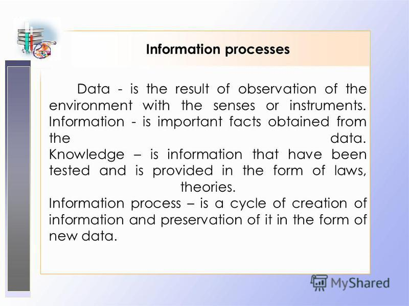Information processes Data - is the result of observation of the environment with the senses or instruments. Information - is important facts obtained from the data. Knowledge – is information that have been tested and is provided in the form of laws