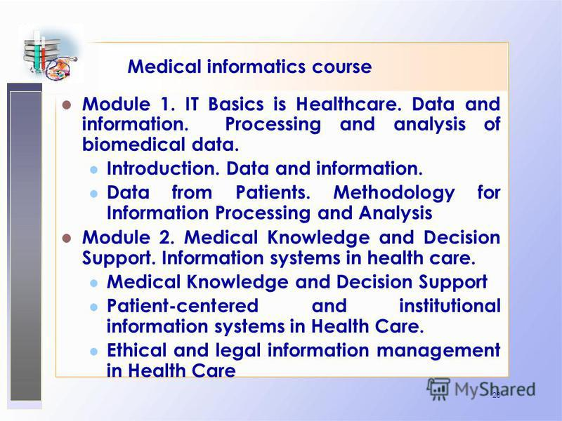 28 Medical informatics course Module 1. IT Basics is Healthcare. Data and information. Processing and analysis of biomedical data. Introduction. Data and information. Data from Patients. Methodology for Information Processing and Analysis Module 2. M