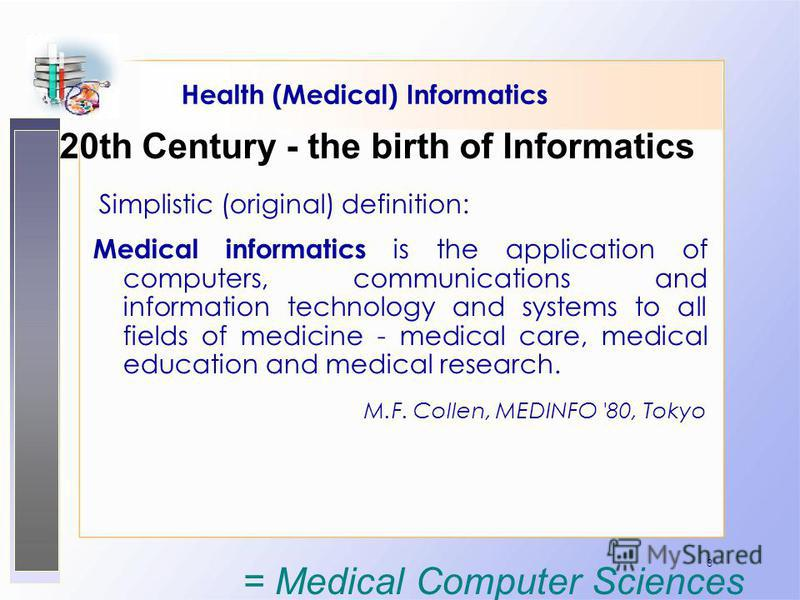 3 Health (Medical) Informatics Simplistic (original) definition: Medical informatics is the application of computers, communications and information technology and systems to all fields of medicine - medical care, medical education and medical resear