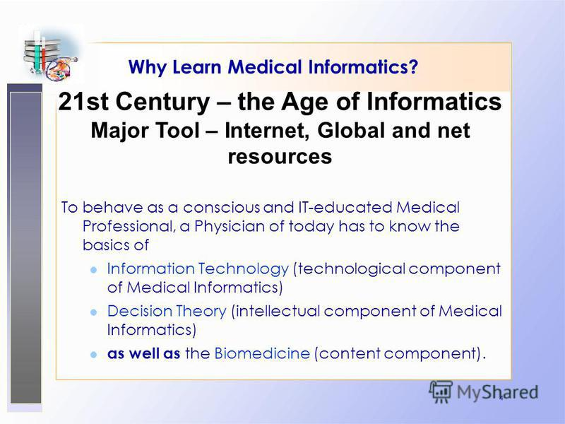 4 Why Learn Medical Informatics? To behave as a conscious and IT-educated Medical Professional, a Physician of today has to know the basics of Information Technology (technological component of Medical Informatics) Decision Theory (intellectual compo