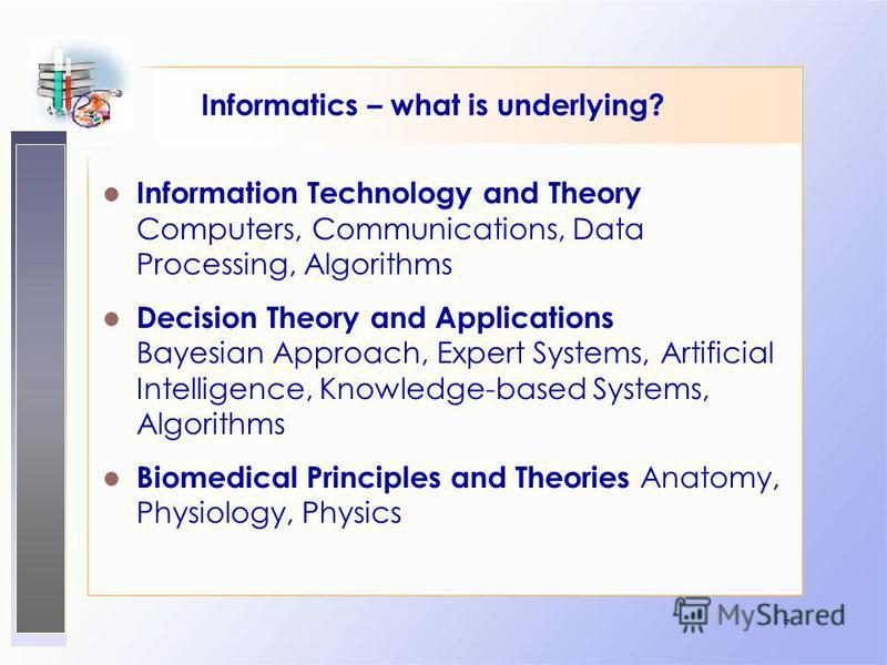 7 Informatics – what is underlying? Information Technology and Theory Computers, Communications, Data Processing, Algorithms Decision Theory and Applications Bayesian Approach, Expert Systems, Artificial Intelligence, Knowledge-based Systems, Algorit