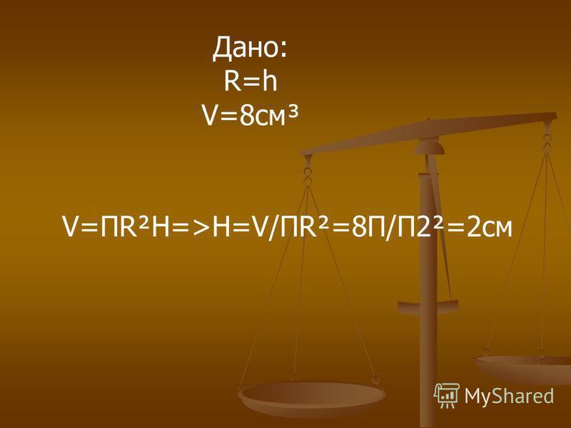 Дано: R=h V=8 см³ V=ПR²H=>H=V/ПR²=8П/П2²=2 см