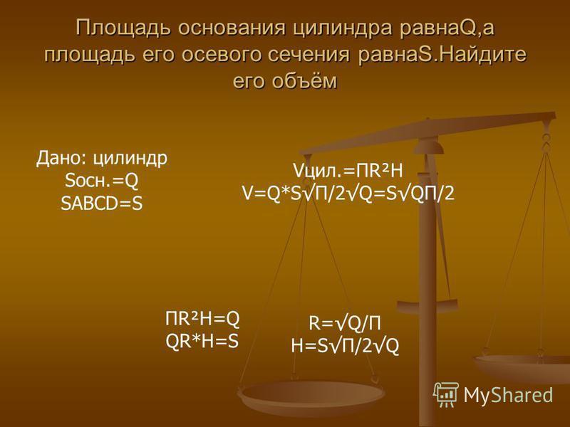Площадь основания цилиндра равнаQ,а площадь его осевого сечения равнаS.Найдите его объём Дано: цилиндр Sосн.=Q SABCD=S Vцил.=ПR²H V=Q*SП/2Q=SQП/2 ПR²H=Q QR*H=S R=Q/П H=SП/2Q