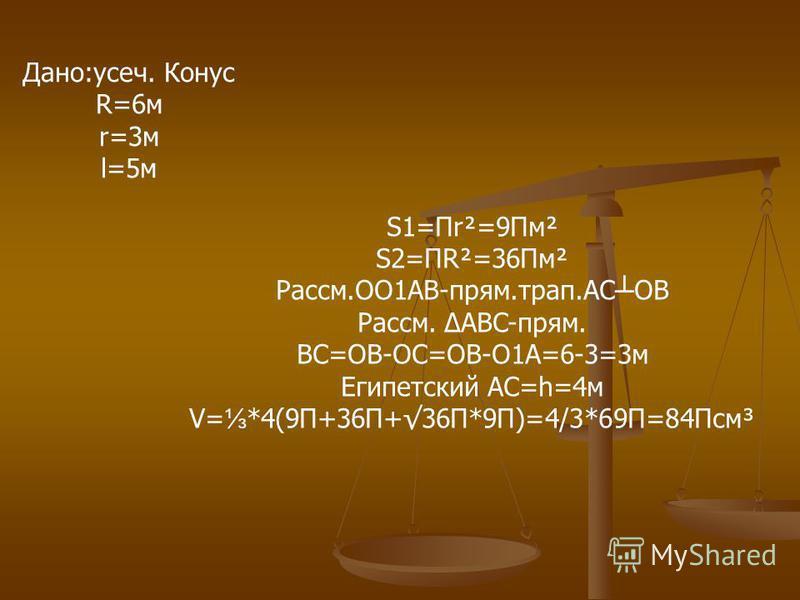 Дано:усач. Конус R=6 м r=3 м l=5 м S1=Пr²=9Пм² S2=ПR²=36Пм² Рассм.OO1AB-прям.трап.AC OB Рассм. ABC-прям. BC=OB-OC=OB-O1A=6-3=3 м Египетский AC=h=4 м V= *4(9П+36П+36П*9П)=4/3*69П=84Псм³