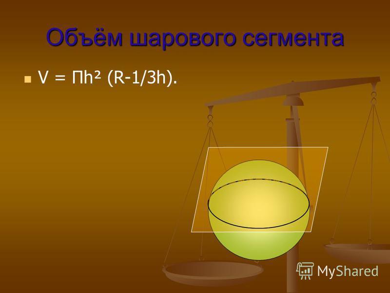 Объём шарового сегмента V = Пh² (R-1/3h).