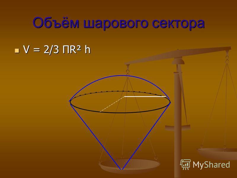 Объём шарового сектора V = 2/3 ПR² h V = 2/3 ПR² h