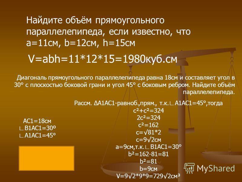 Найдите объём прямоугольного параллелепипеда, если известно, что a=11 см, b=12 см, h=15 см V=abh=11*12*15=1980 куб.см Диагональ прямоугольного параллелепипеда равна 18 см и составляет угол в 30° с плоскостью боковой грани и угол 45° с боковым ребром.