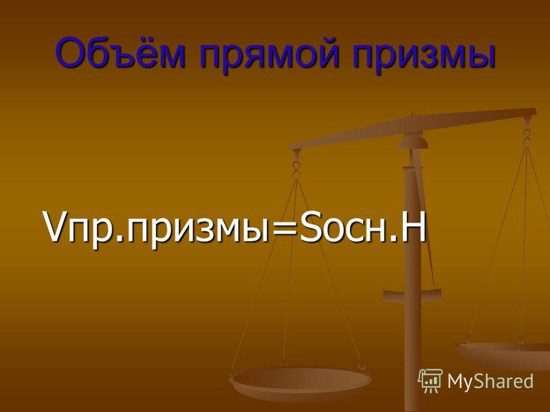 Объём прямой призмы Vпр.призмы=Sосн.H