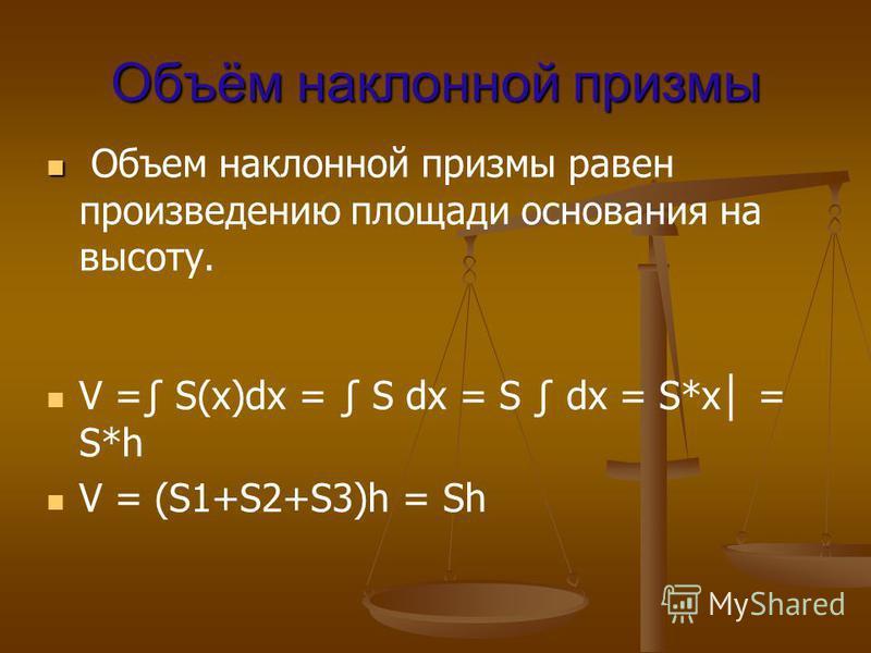 Объём наклонной призмы Объем наклонной призмы равен произведению площади основания на высоту. V = S(x)dx = S dx = S dx = S*x = S*h V = (S1+S2+S3)h = Sh