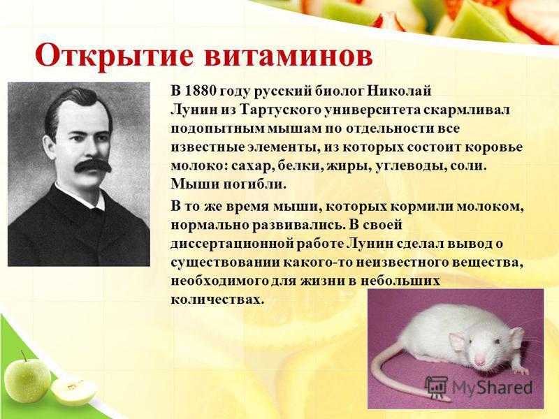 Открытие витаминов В 1880 году русский биолог Николай Лунин из Тартуского университета скармливал подопытным мышам по отдельности все известные элементы, из которых состоит коровье молоко: сахар, белки, жиры, углеводы, соли. Мыши погибли. В то же вре