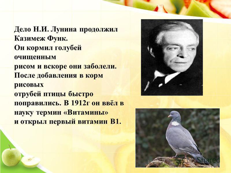 Дело Н.И. Лунина продолжил Казимеж Функ. Он кормил голубей очищенным рисом и вскоре они заболели. После добавления в корм рисовых отрубей птицы быстро поправились. В 1912 г он ввёл в науку термин «Витамины» и открыл первый витамин В1.