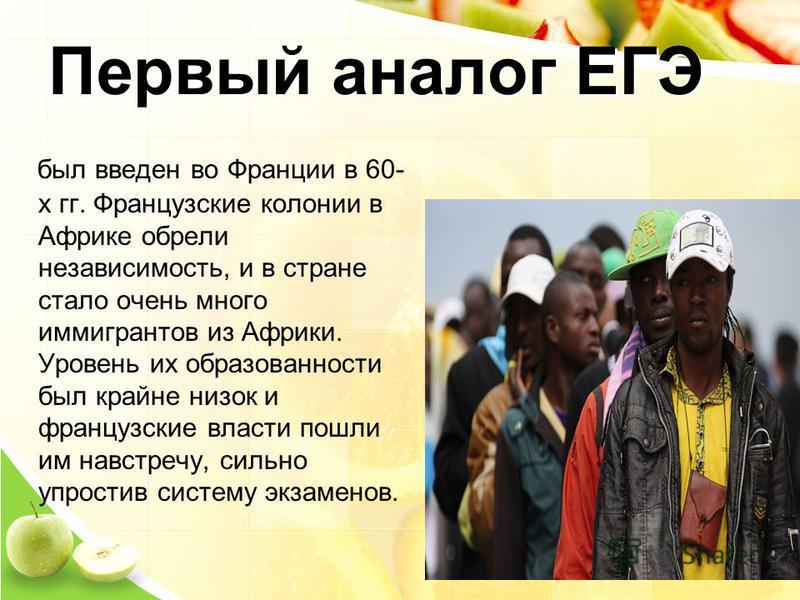 Первый аналог ЕГЭ был введен во Франции в 60- х гг. Французские колонии в Африке обрели независимость, и в стране стало очень много иммигрантов из Африки. Уровень их образованности был крайне низок и французские власти пошли им навстречу, сильно упро